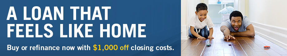 A LOAN THAT FEELS LIKE HOME Buy or refinance now with $1,000 off closing costs.